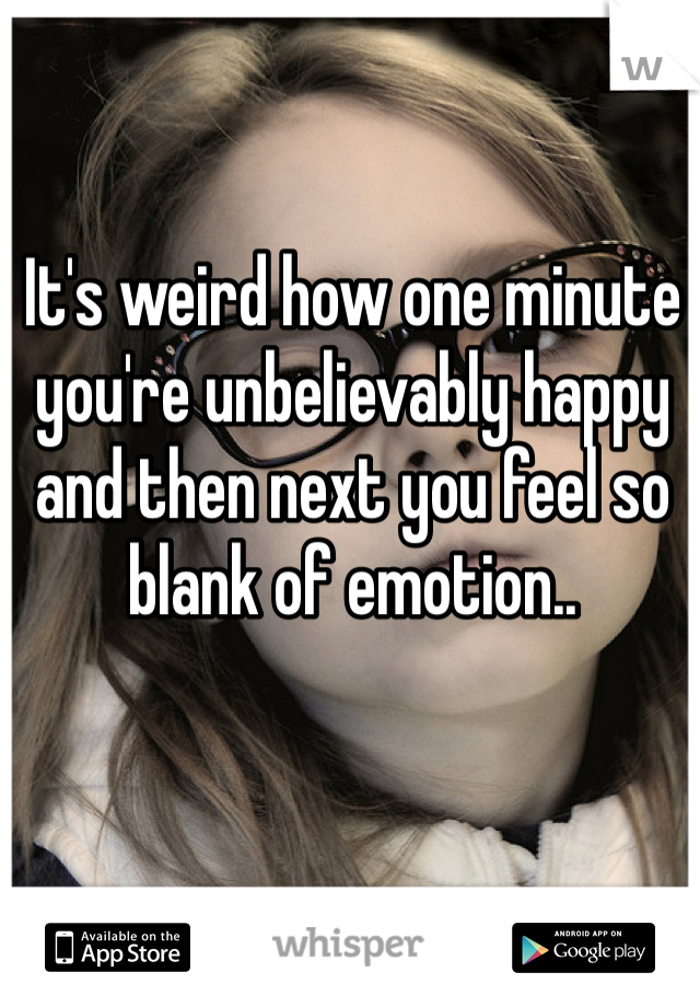 It's weird how one minute you're unbelievably happy and then next you feel so blank of emotion..