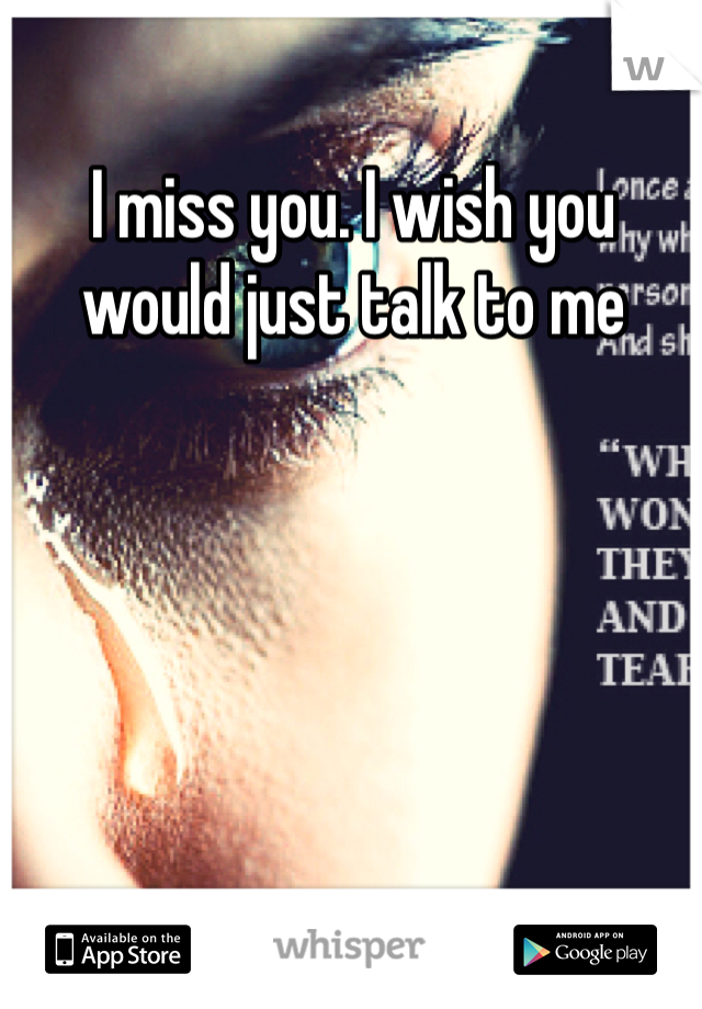 I miss you. I wish you would just talk to me