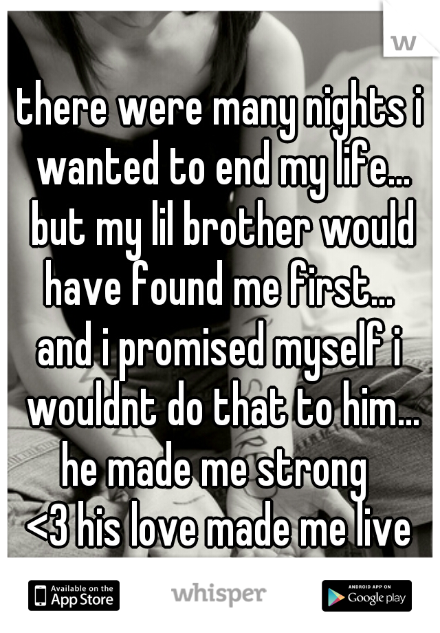 there were many nights i wanted to end my life... but my lil brother would have found me first...  and i promised myself i wouldnt do that to him... he made me strong  <3 his love made me live