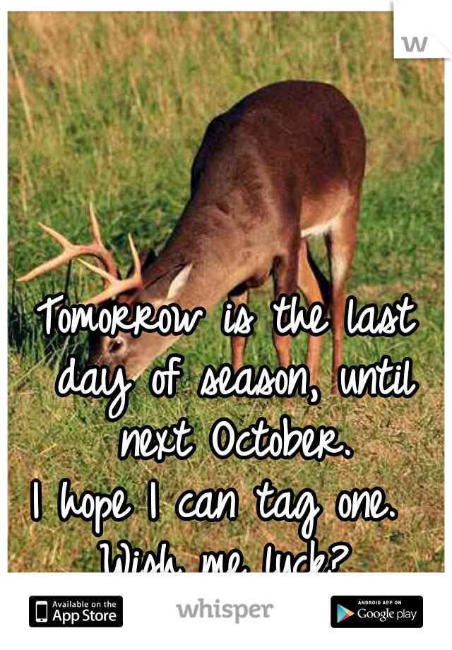 Tomorrow is the last day of season, until next October. I hope I can tag one.  Wish me luck?