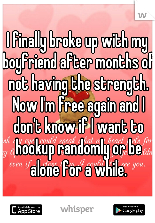 I finally broke up with my boyfriend after months of not having the strength. Now I'm free again and I don't know if I want to hookup randomly or be alone for a while.