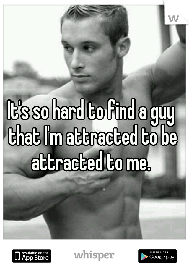 It's so hard to find a guy that I'm attracted to be attracted to me.