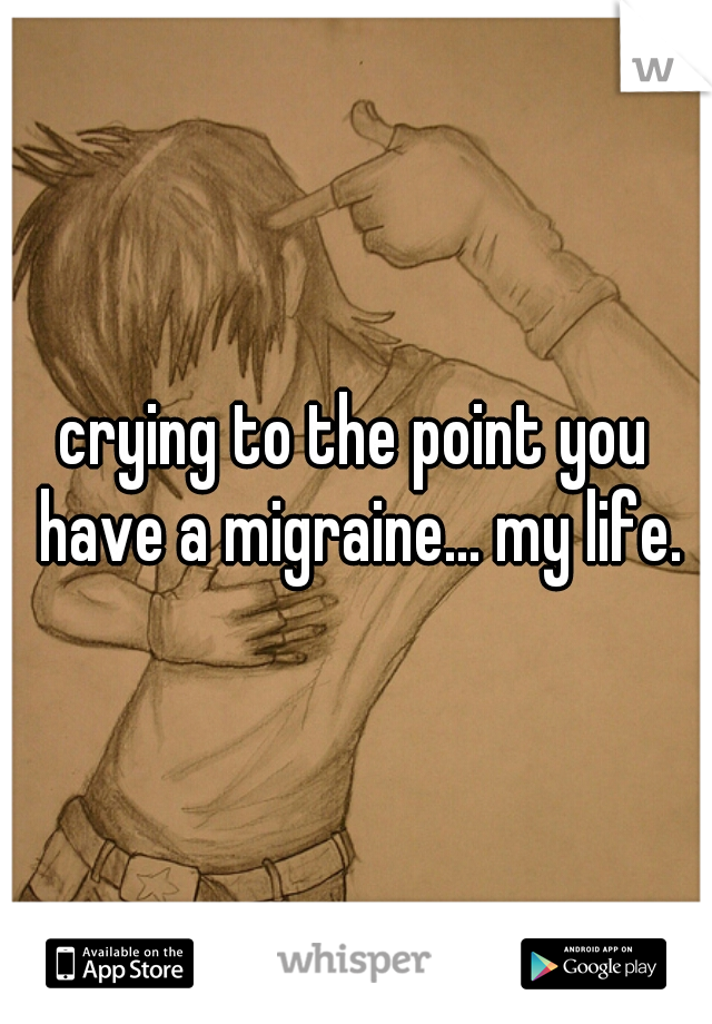 crying to the point you have a migraine... my life.