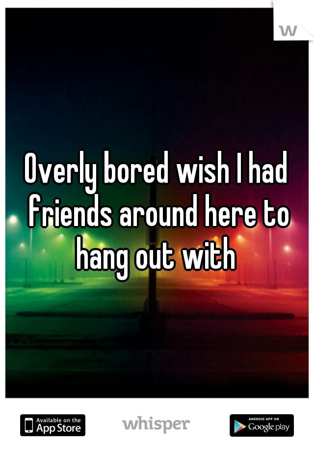 Overly bored wish I had friends around here to hang out with