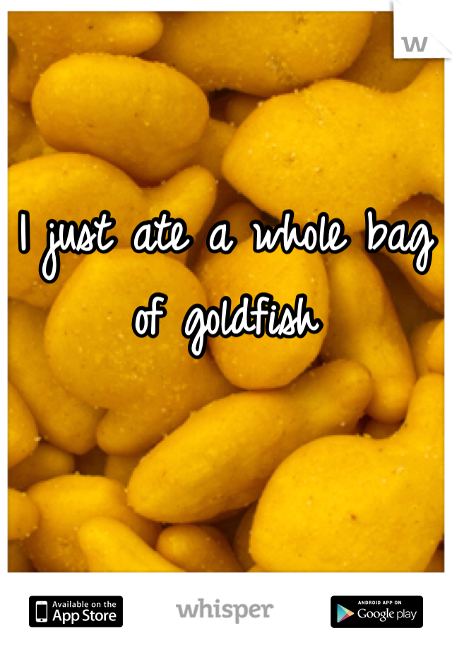I just ate a whole bag of goldfish