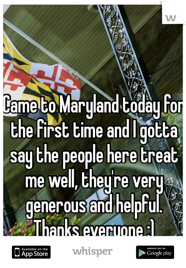 Came to Maryland today for the first time and I gotta say the people here treat me well, they're very generous and helpful. Thanks everyone :)