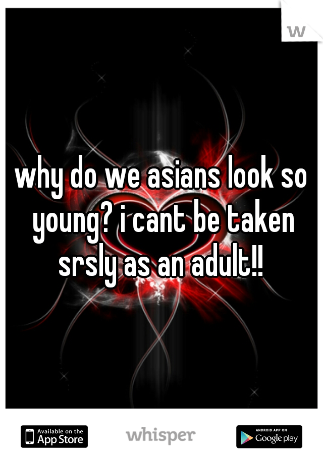 why do we asians look so young? i cant be taken srsly as an adult!!