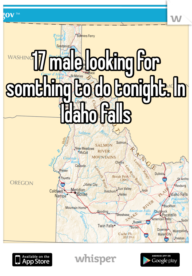 17 male looking for somthing to do tonight. In Idaho falls