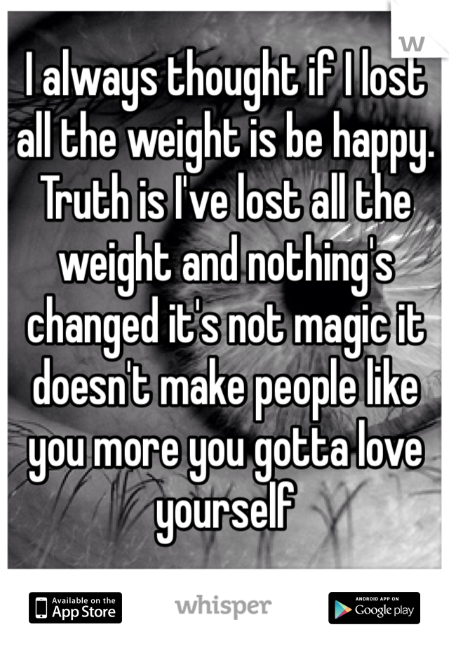 I always thought if I lost all the weight is be happy. Truth is I've lost all the weight and nothing's changed it's not magic it doesn't make people like you more you gotta love yourself