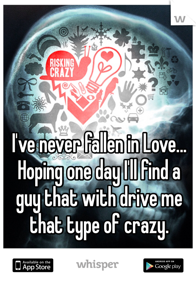 I've never fallen in Love... Hoping one day I'll find a guy that with drive me that type of crazy.