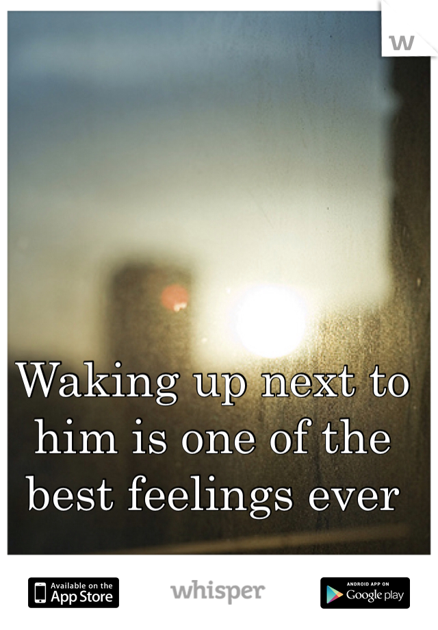 Waking up next to him is one of the best feelings ever