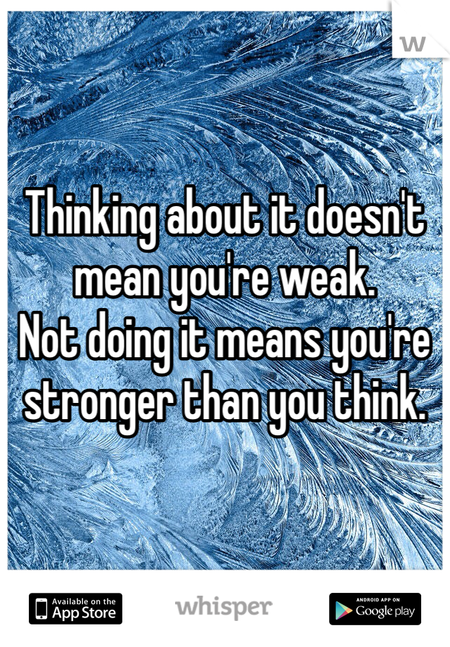Thinking about it doesn't mean you're weak. Not doing it means you're stronger than you think.