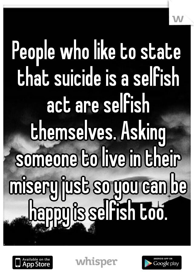 People who like to state that suicide is a selfish act are selfish themselves. Asking someone to live in their misery just so you can be happy is selfish too.