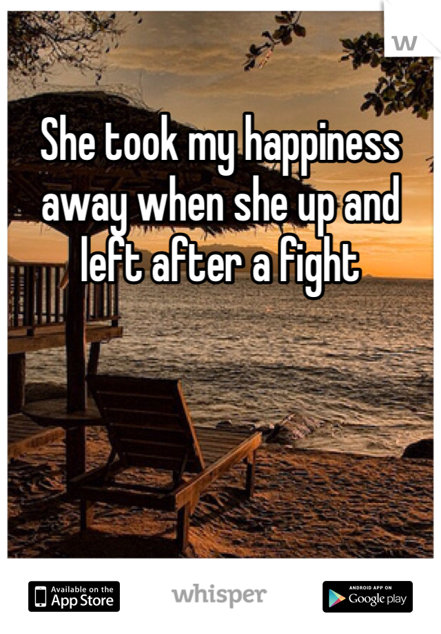 She took my happiness away when she up and left after a fight