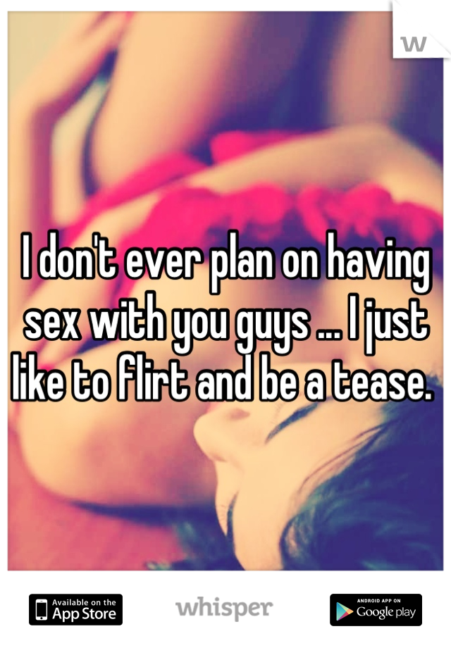 I don't ever plan on having sex with you guys ... I just like to flirt and be a tease.