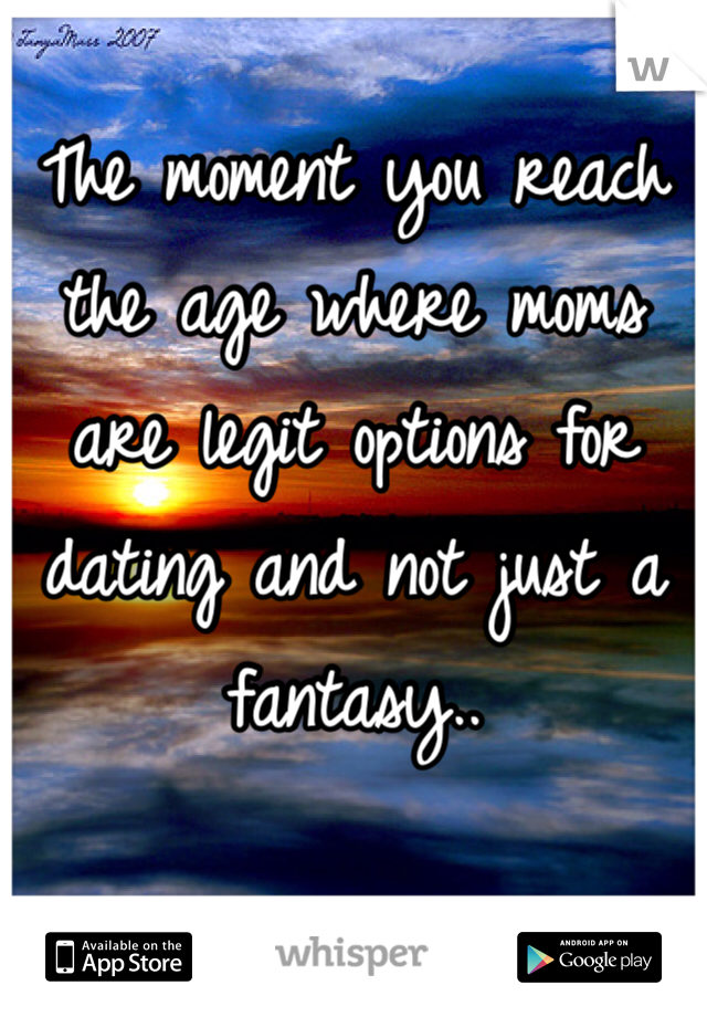 The moment you reach the age where moms are legit options for dating and not just a fantasy..