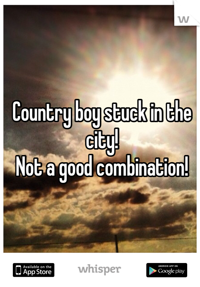 Country boy stuck in the city!  Not a good combination!