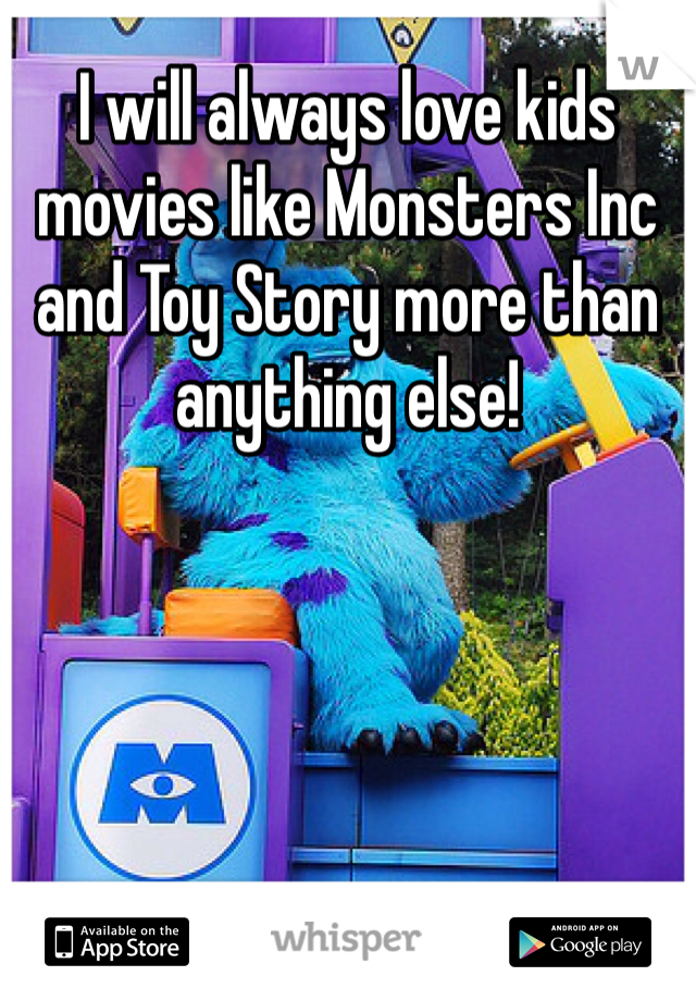 I will always love kids movies like Monsters Inc and Toy Story more than anything else!