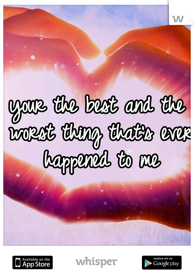 your the best and the worst thing that's ever happened to me
