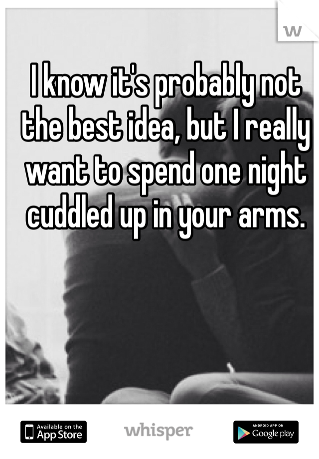 I know it's probably not the best idea, but I really want to spend one night cuddled up in your arms.