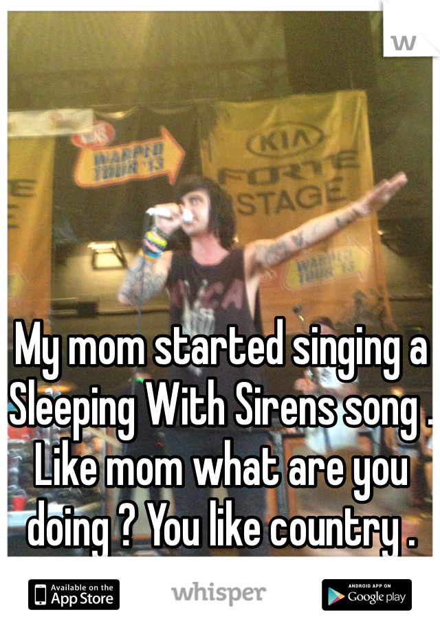 My mom started singing a Sleeping With Sirens song . Like mom what are you doing ? You like country .