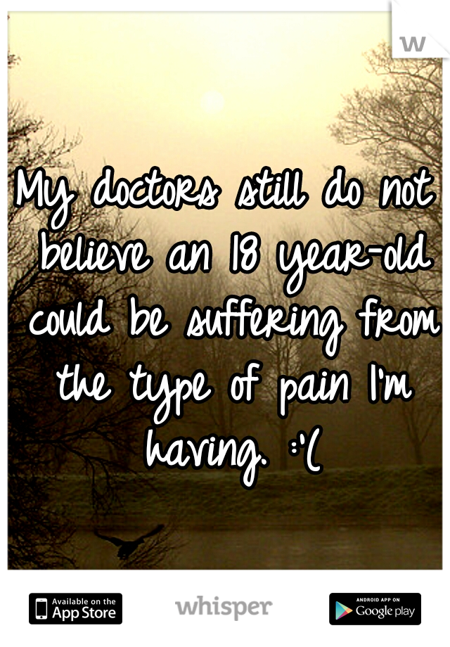 My doctors still do not believe an 18 year-old could be suffering from the type of pain I'm having. :'(