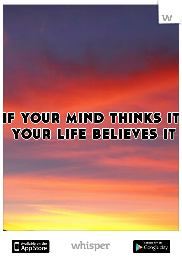 if your mind thinks it your life believes it