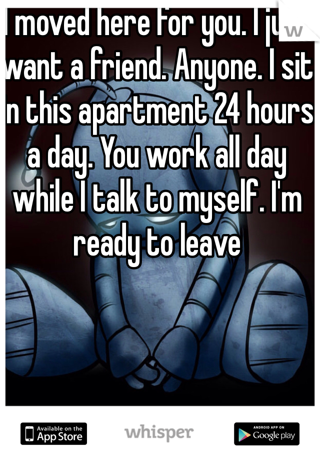 I moved here for you. I just want a friend. Anyone. I sit in this apartment 24 hours a day. You work all day while I talk to myself. I'm ready to leave