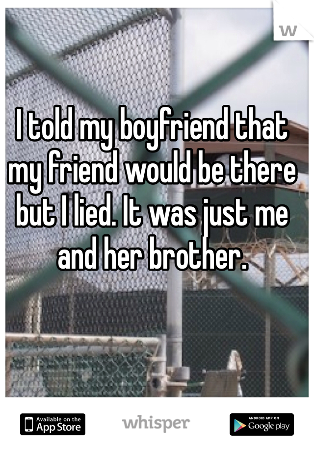 I told my boyfriend that my friend would be there but I lied. It was just me and her brother.