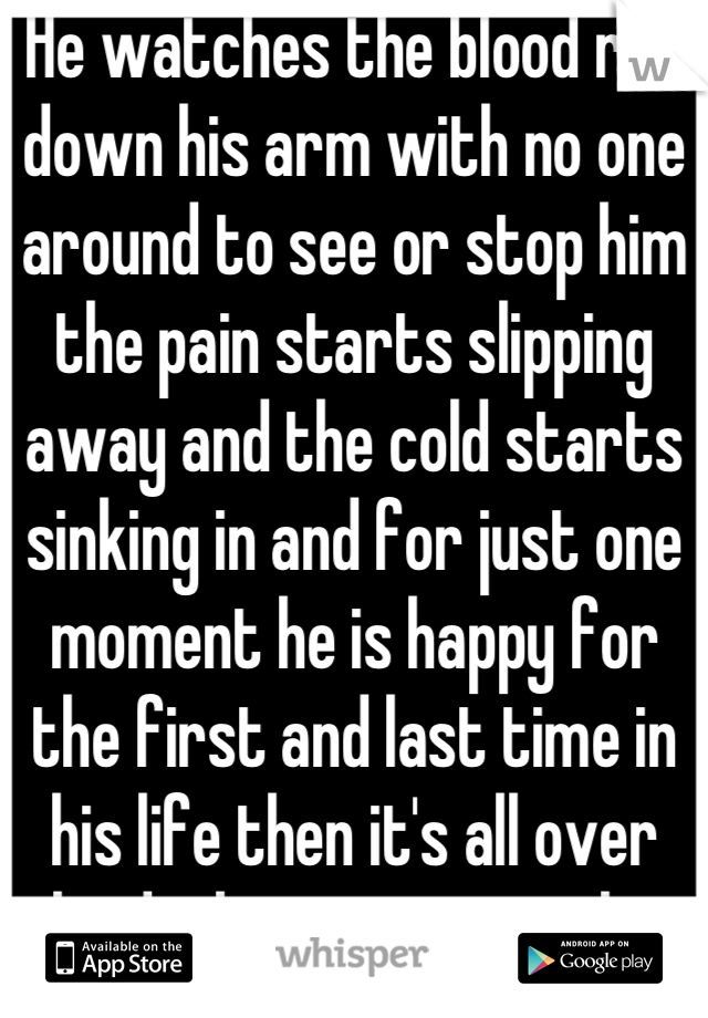 He watches the blood run down his arm with no one around to see or stop him the pain starts slipping away and the cold starts sinking in and for just one moment he is happy for the first and last time in his life then it's all over the dark creeps up on him and then nothing