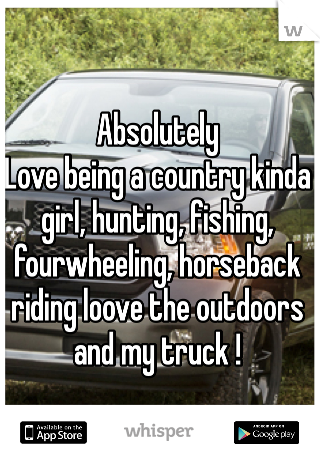 Absolutely Love being a country kinda girl, hunting, fishing, fourwheeling, horseback riding loove the outdoors and my truck !