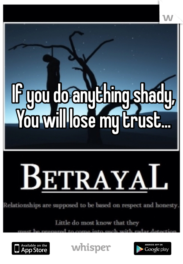 If you do anything shady, You will lose my trust...