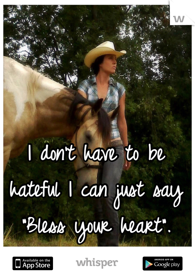 "I don't have to be hateful I can just say ""Bless your heart""."