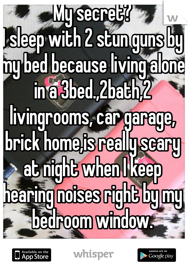 My secret? I sleep with 2 stun guns by my bed because living alone in a 3bed.,2bath,2 livingrooms, car garage, brick home,is really scary at night when I keep hearing noises right by my bedroom window.