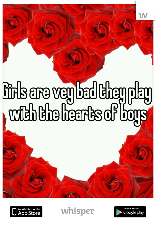 Girls are vey bad they play with the hearts of boys