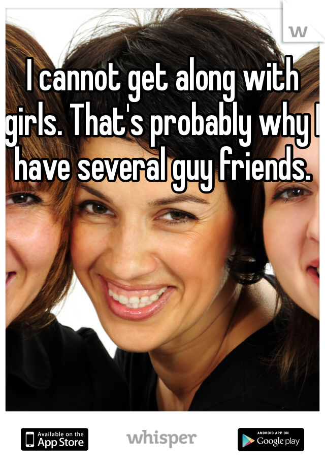 I cannot get along with girls. That's probably why I have several guy friends.
