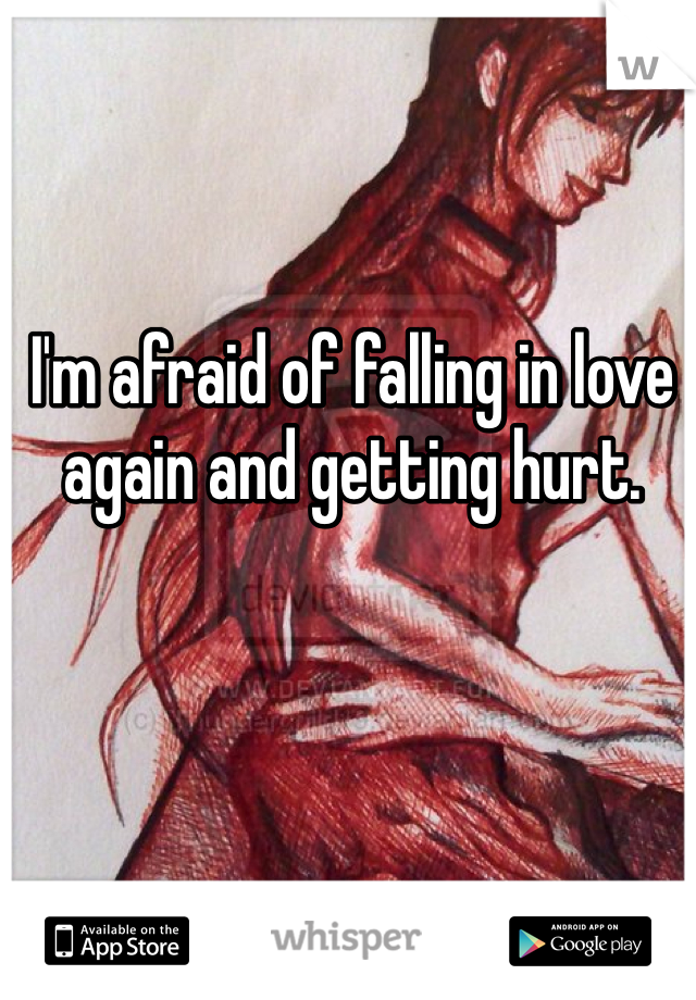 I'm afraid of falling in love again and getting hurt.