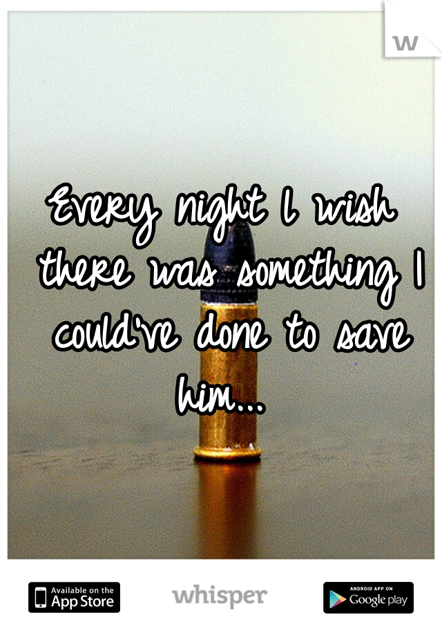 Every night l wish there was something I could've done to save him...
