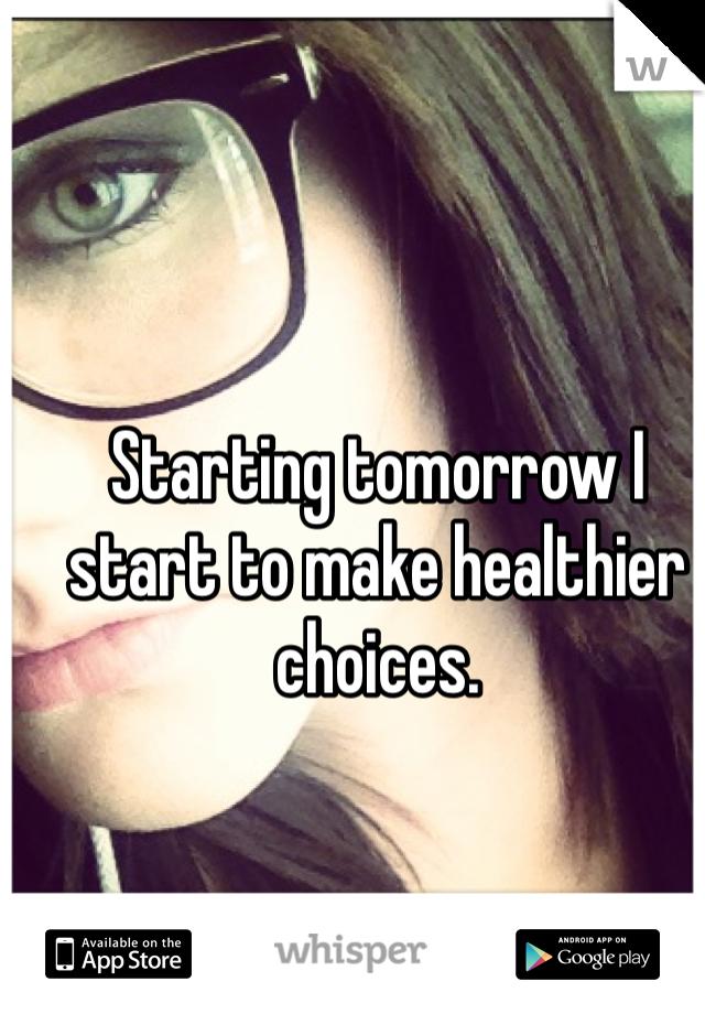 Starting tomorrow I start to make healthier choices.