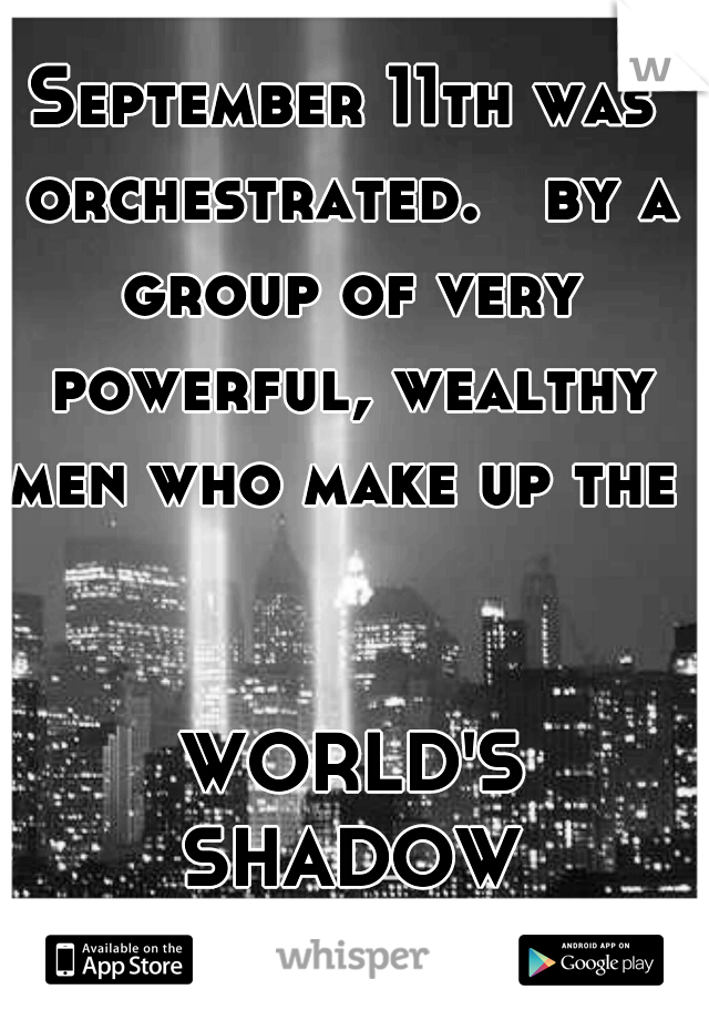September 11th was orchestrated.   by a group of very powerful, wealthy men who make up the                                                                 WORLD'S SHADOW GOVERNMENT!