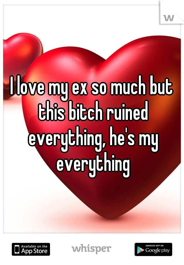 I love my ex so much but this bitch ruined everything, he's my everything