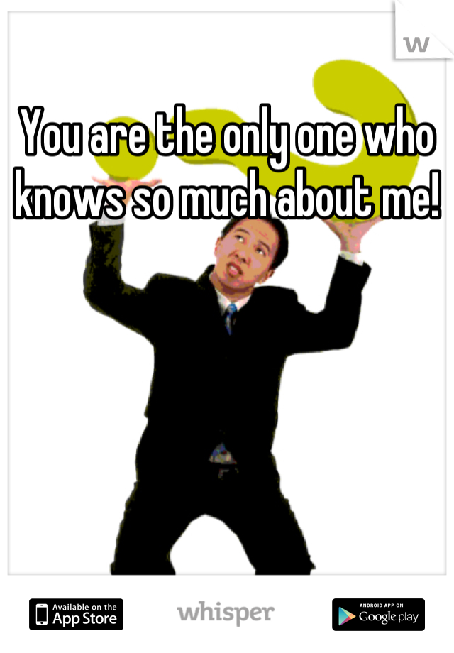 You are the only one who knows so much about me!