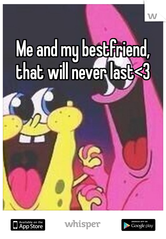 Me and my bestfriend, that will never last<3