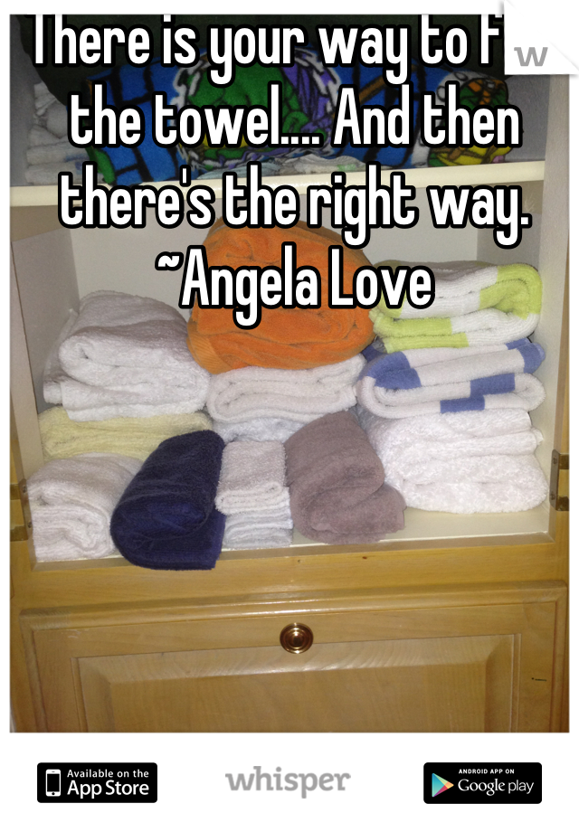 There is your way to fold the towel.... And then there's the right way.      ~Angela Love