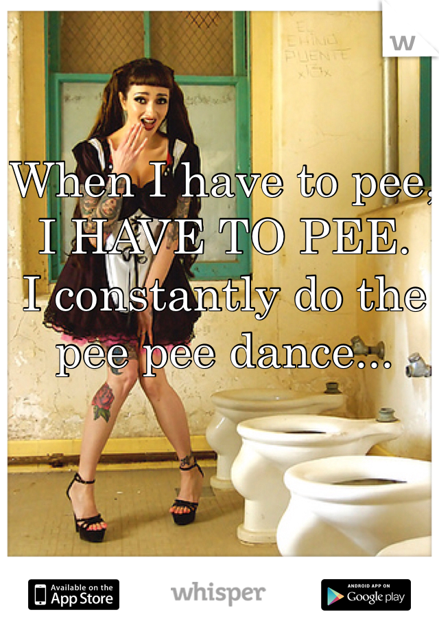 When I have to pee, I HAVE TO PEE. I constantly do the pee pee dance...