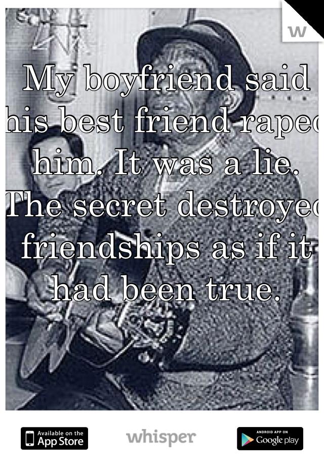 My boyfriend said his best friend raped him. It was a lie. The secret destroyed friendships as if it had been true.