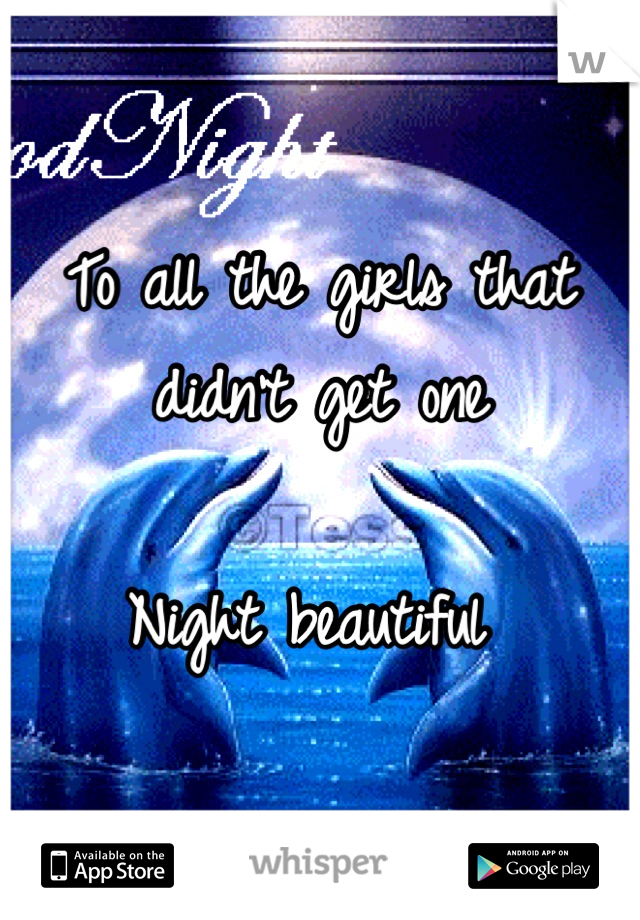 To all the girls that didn't get one  Night beautiful