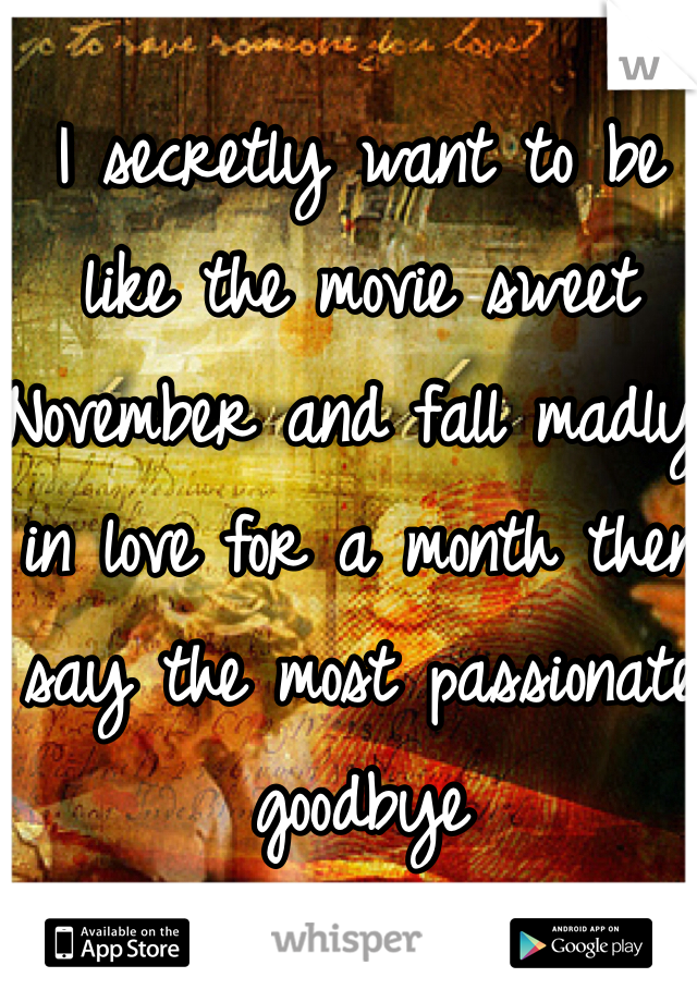 I secretly want to be like the movie sweet November and fall madly in love for a month then say the most passionate goodbye