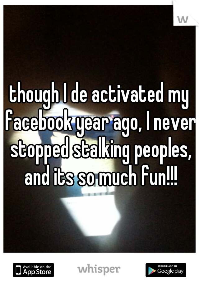 though I de activated my facebook year ago, I never stopped stalking peoples, and its so much fun!!!