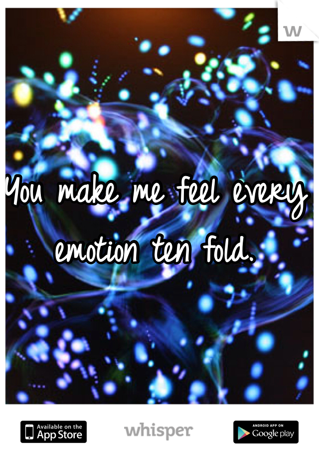 You make me feel every emotion ten fold.